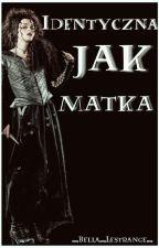 IDENTYCZNA JAK MATKA  by _Bella_Lestrange_