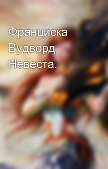ВУДВОРД ФРАНЦИСКА НЕВЕСТА СКАЧАТЬ БЕСПЛАТНО