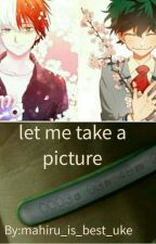 Let Me Take A Picture|Tododeku by mahiru_is_best_uke
