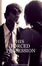 His Forced Possession by emaanahmedkhan1