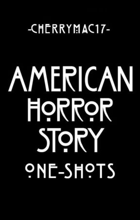 American Horror Story One-Shots [requests closed] by Cherrymac17