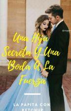 Una Hija Secreta Y Una Boda A La Fuerza by LaPapitaConKetchup