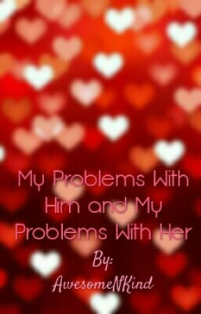 My Problems With Him and My Problems With Her by AwesomeNKind