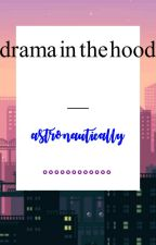 Drama in the Hood by astronautically