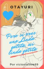 Pero si eres una Linda gatita, mi linda gatita (otayuri) by victorialove89
