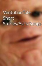 VentutianTale Short Stories/AU's/Songs by BloodyWolfCGirl12