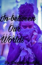 In-between Our Worlds ™ | c.a. by UniquelyBeautiful__