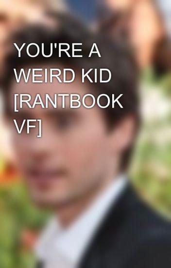 YOU'RE A WEIRD KID👽 [RANTBOOK VF]