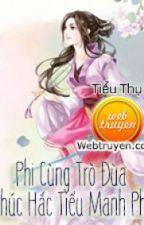 Phi Cùng Trò Đùa, Phúc Hắc Tiểu Manh Phi by PhonggLinh