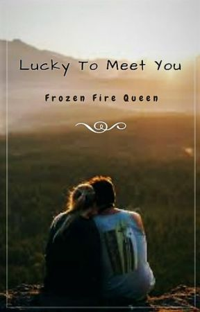 Lucky To Meet You (ON GOING) by Frozen_Fire_Queen