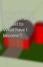 Living life in the Climbers' Shack (Sequel to What have I become?) by jingles6