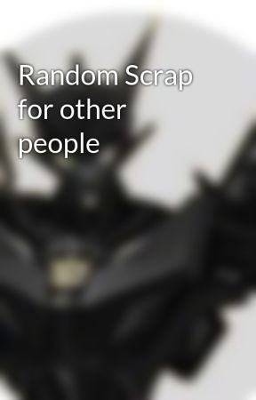 Random Scrap for other people by SpurnedShadow