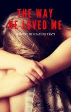 The Way He Loved Me by BeautifullyBroken26
