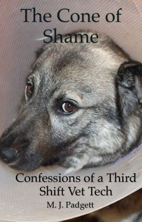 The Cone of Shame:  Confessions of a Third Shift Veterinary Technician by Mpadgett80