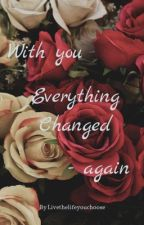 With you everything changed-again by Livethelifeyouchoose