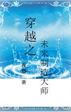 Xuyên việt chi vị lai chế tạo đại sư - Dạ Du by xavienconvert