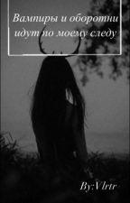 Вампиры и оборотни идут по моему следу by Rogataia
