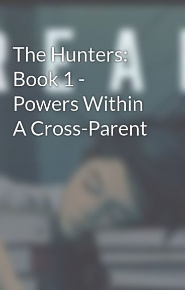 The Hunters: Book 1 - Powers Within A Cross-Parent by MysteryHoot