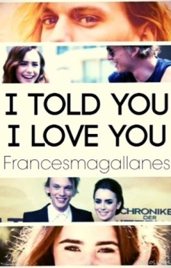 I TOLD YOU I LOVE YOU (CLARY AND JACE FANFIC)