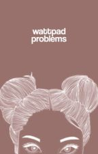 WATTPAD PROBLEMS by forgottenunknown69