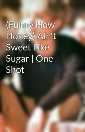 (Funny How Honey) Ain't Sweet Like Sugar | One Shot by -glitteryhazz