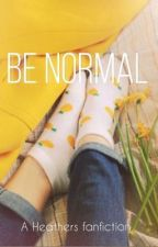 Be Normal: A Heathers Fanfiction  by candlelitdream