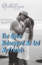 The alpha kidnapped me and my friends  by shelbynyan