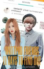 Wattpad Friends || 11 Days To Find Out || Kim Taehyung F.F. || by daranokai