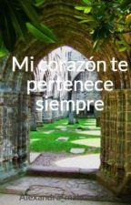 Mi corazón te pertenece siempre TERMINADA by Alee_DeJ13