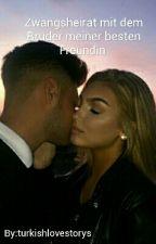 Zwangsheirat mit dem BRUDER meiner besten Freundin!  by turkishlovestorys
