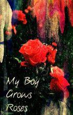 My Boy Grows Roses by MillionLaughsAMinute