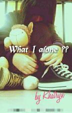 What I Alone ??? by Kylnrhlw