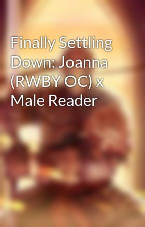 Finally Settling Down: Joanna (RWBY OC) x Male Reader by UndesiredLeftovers