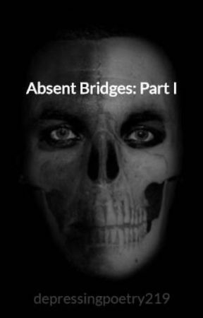 Absent Bridges: Part I by depressingpoetry219