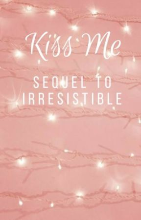 Kiss Me: Sequel To Irresistible by lukeomfg