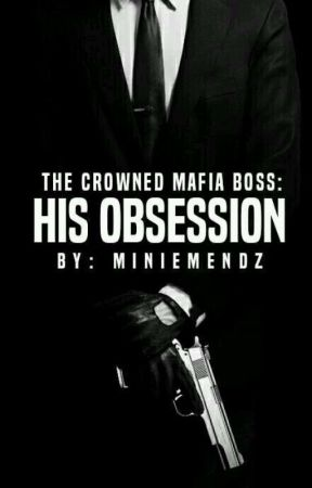 The Crowned Mafia Boss: HIS Obsession [COMPLETED] by MinieMendz