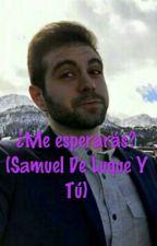 ¿Me Esperarás?  (Samuel De Luque Y Tú) (EDITANDO) by KarolVillafanHdez