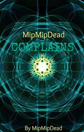 MipMipDead Complains by MipMipDead