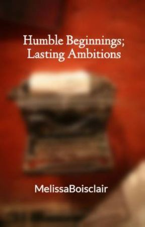 Humble Beginnings; Lasting Ambitions by MelissaBoisclair