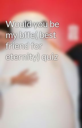 Would you be my bffe( best friend for eternity) quiz by singaluva101
