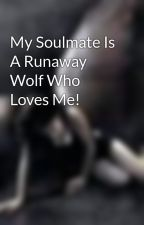 My Soulmate Is A Runaway Wolf Who Loves Me! by CookiieMonsterr