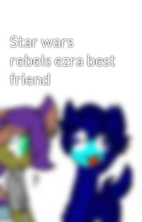 Star wars rebels ezra best friend by leahfanfic