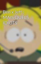 Ben x Jeff ; MAIS QUELS IDIOTS by Nezu404
