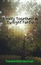 Finally Together Again: A Twilight Fanfic by TeamHotShirtlesGuys