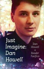 Just Imagine: Dan Howell (Dan x Reader Fanfics) by YaziBeisQueen
