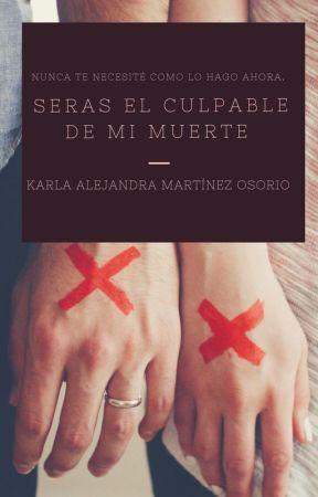 SERAS EL CULPABLE DE MI MUERTE by AlejandraOzorio