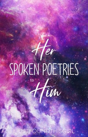 Her Spoken Poetries to Him by IJUSTFOUNDTHISGIRL