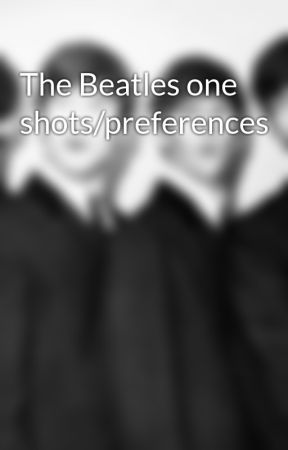 The Beatles one shots/preferences  by georgeparisol