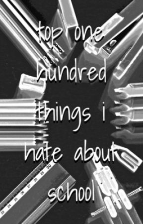 ✧ top one hundred things I hate in school✧ by emonerdyfangirl