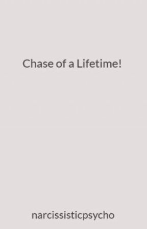 Chase of a Lifetime! by narcissisticpsycho